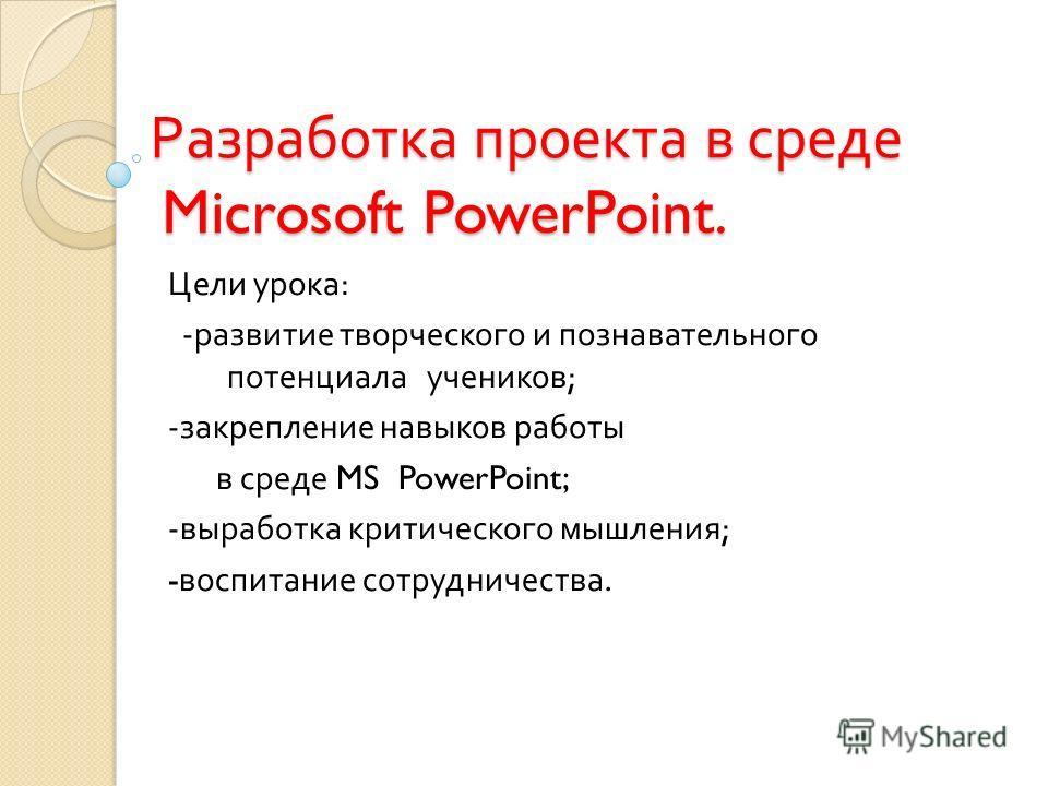 Разработка проекта в среде Microsoft PowerPoint. Цели урока : - развитие творческого и познавательного потенциала учеников ; - закрепление навыков работы в среде MS PowerPoint; - выработка критического мышления ; - воспитание сотрудничества.