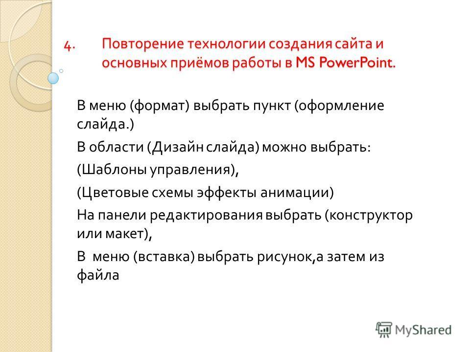 4.Повторение технологии создания сайта и основных приёмов работы в MS PowerPoint. В меню ( формат ) выбрать пункт ( оформление слайда.) В области ( Дизайн слайда ) можно выбрать : ( Шаблоны управления ), ( Цветовые схемы эффекты анимации ) На панели