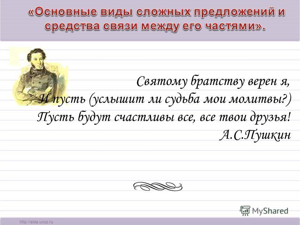 Святому братству верен я, И пусть (услышит ли судьба мои молитвы?) Пусть будут счастливы все, все твои друзья! А.С.Пушкин
