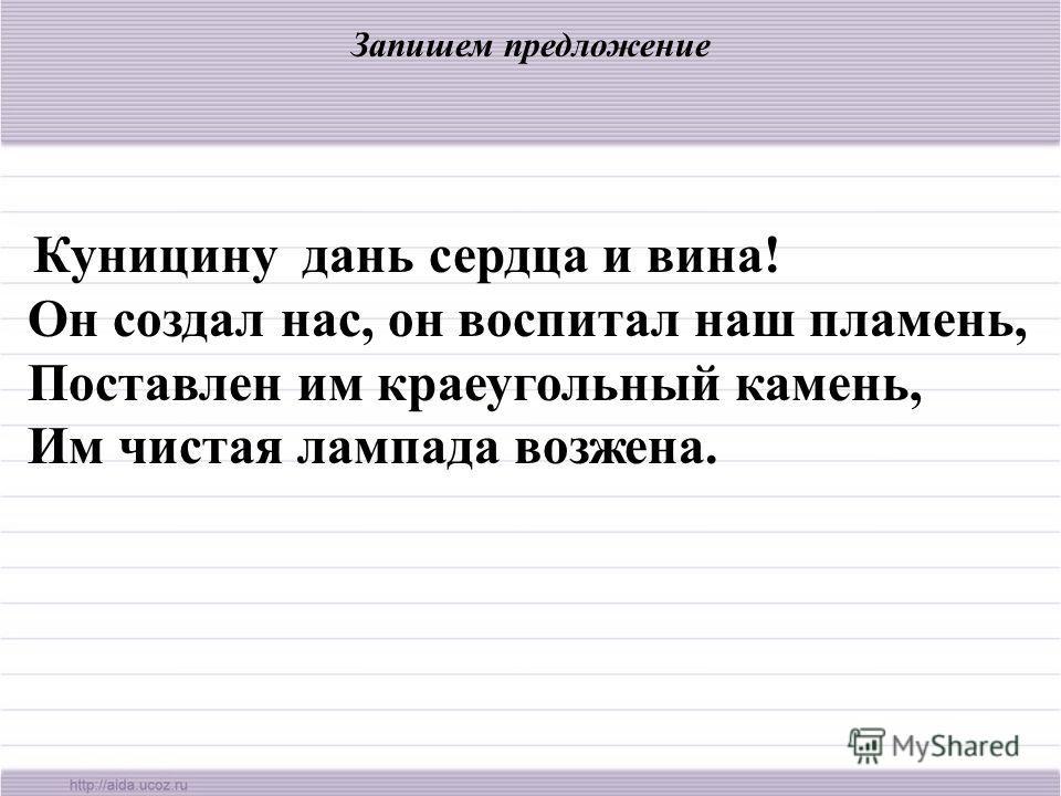 Запишем предложение Куницину дань сердца и вина! Он создал нас, он воспитал наш пламень, Поставлен им краеугольный камень, Им чистая лампада возжена.