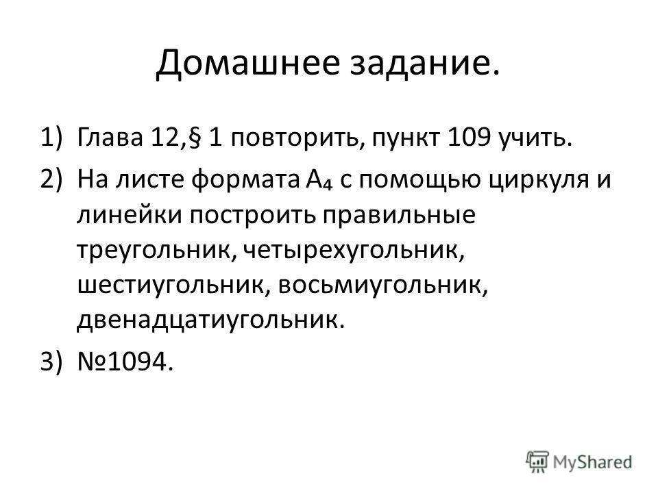 Домашнее задание. 1)Глава 12,§ 1 повторить, пункт 109 учить. 2)На листе формата А с помощью циркуля и линейки построить правильные треугольник, четырехугольник, шестиугольник, восьмиугольник, двенадцатиугольник. 3)1094.