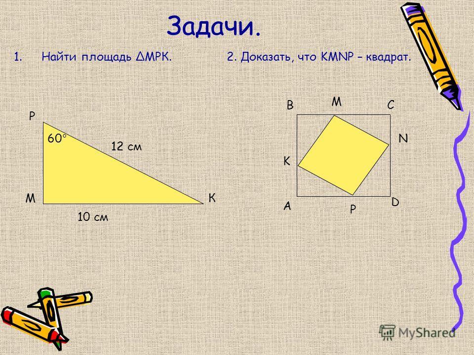 Задачи. 1.Найти площадь МРК.2. Доказать, что KMNP – квадрат. М Р К 12 см 10 см 60° A BC D K M N P