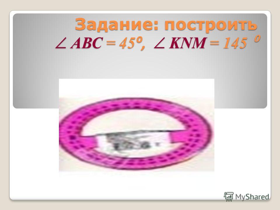 Задание: построить АВС = 45, KNM = 145 Задание: построить АВС = 45, KNM = 145