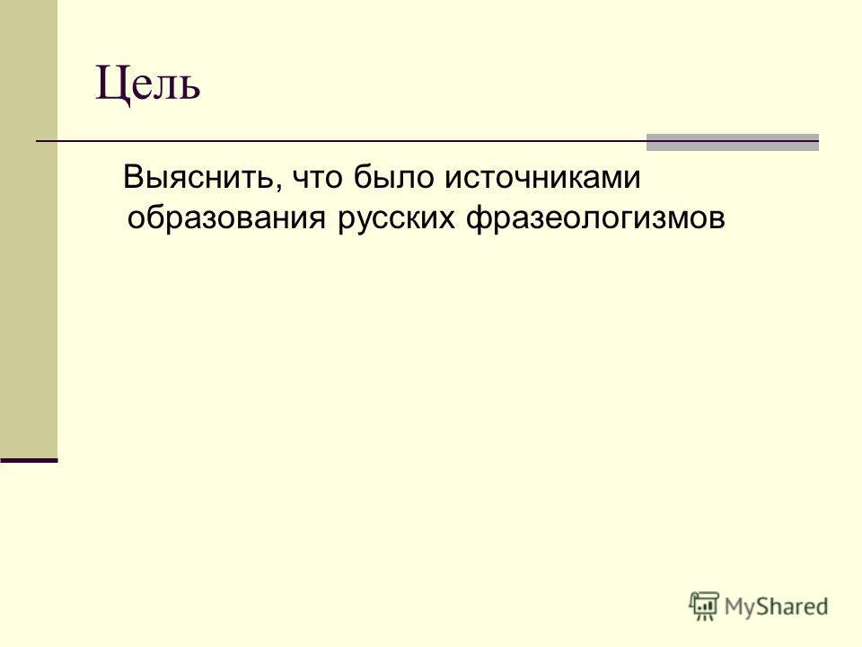 Цель Выяснить, что было источниками образования русских фразеологизмов