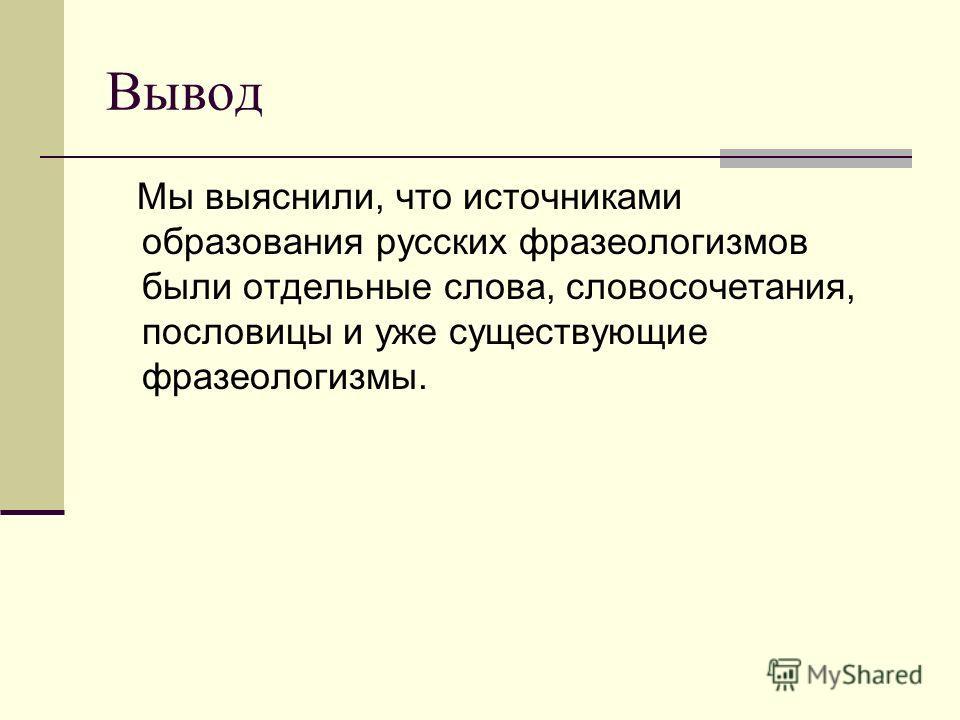 Вывод Мы выяснили, что источниками образования русских фразеологизмов были отдельные слова, словосочетания, пословицы и уже существующие фразеологизмы.