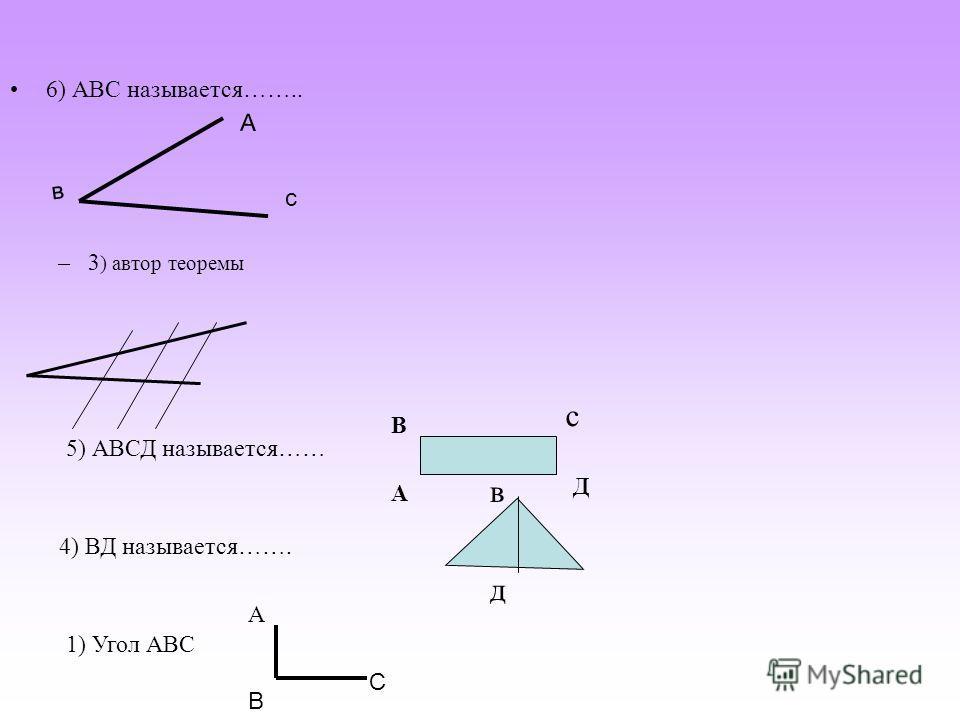 6) АВС называется…….. –3 ) автор теоремы в А с 5) АВСД называется…… А В Д 4) ВД называется……. с 1) Угол АВС А В С в д