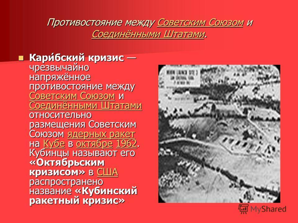 Противостояние между Советским Союзом и Соединёнными Штатами. Советским Союзом Соединёнными ШтатамиСоветским Союзом Соединёнными Штатами Кари́бский кризис чрезвычайно напряжённое противостояние между Советским Союзом и Соединёнными Штатами относитель