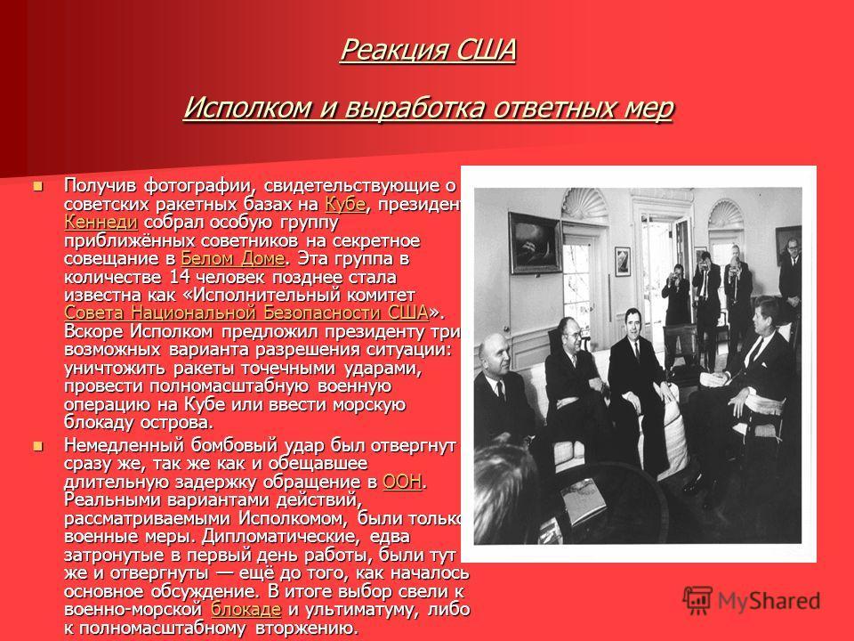 Реакция США Исполком и выработка ответных мер Получив фотографии, свидетельствующие о советских ракетных базах на Кубе, президент Кеннеди собрал особую группу приближённых советников на секретное совещание в Белом Доме. Эта группа в количестве 14 чел