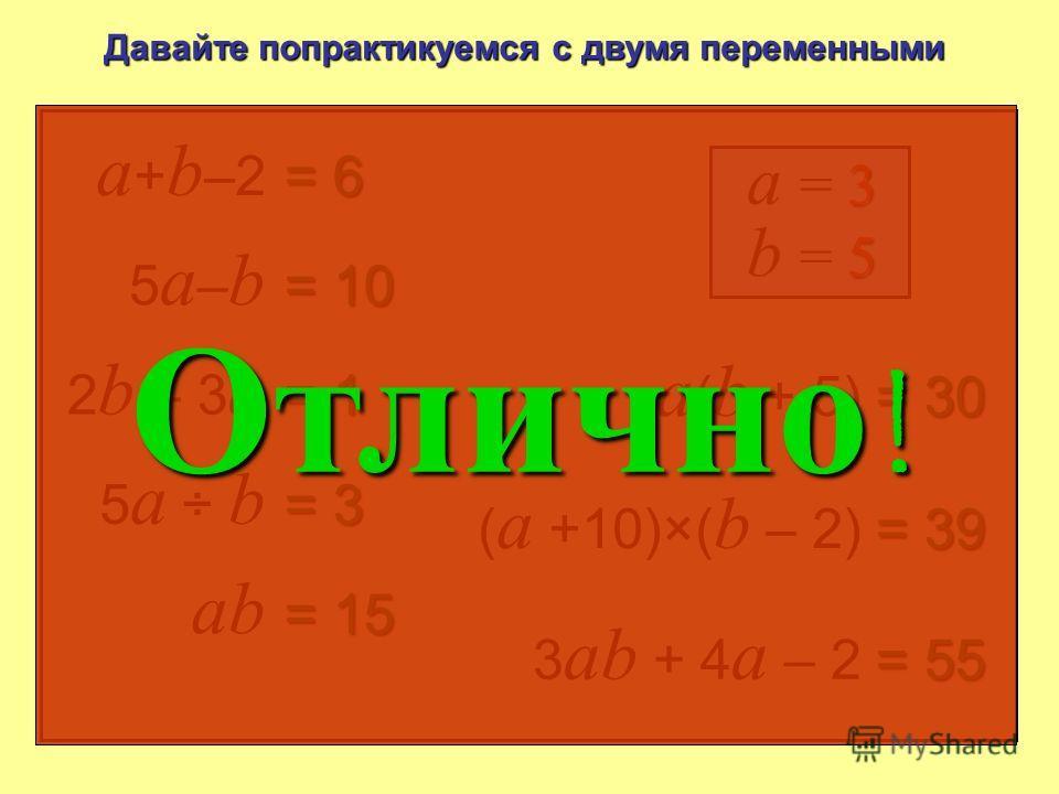 a + b –2 = 6 3 a = 3 2 b – 3 a = 1 5 a : b = 3 ab = 15 a ( b + 5) = 30 ( a +10)×( b – 2) = 39 3 ab + 4 a – 2 = 55 5a–b5a–b = 10 5 b = 5 означает a × b Давайте попрактикуемся с двумя переменными