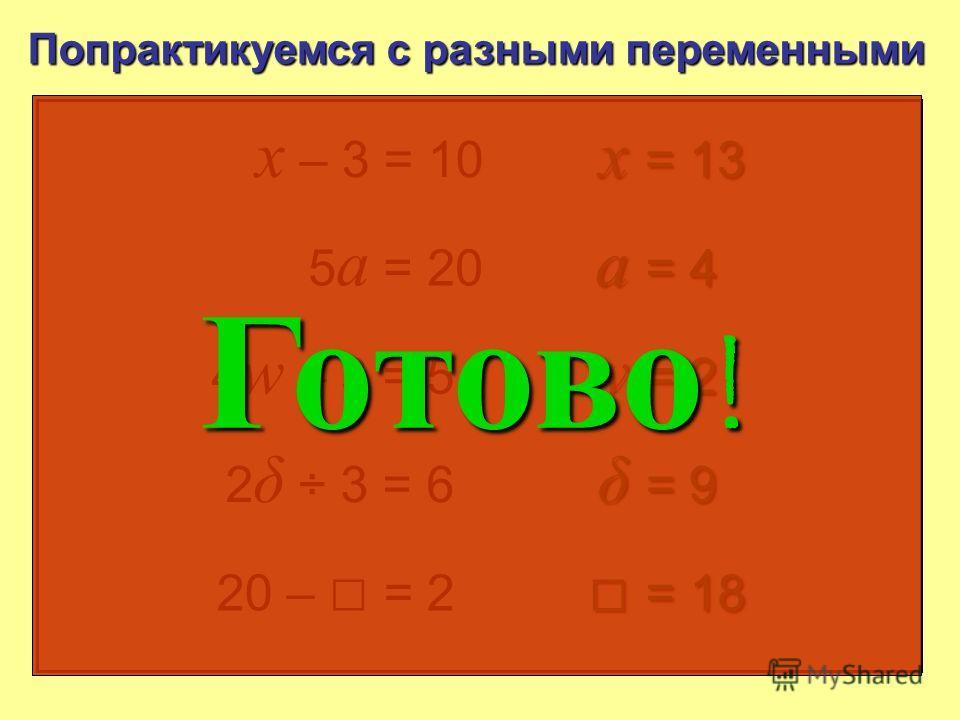 Попрактикуемся с разными переменными x – 3 = 10 4 w – 3 = 5 2 δ : 3 = 6 20 – = 2 5 a = 20 x = 13 a = 4 w = 2 δ = 9 = 18 = 18