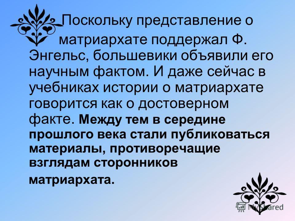 Поскольку представление о матриархате поддержал Ф. Энгельс, большевики объявили его научным фактом. И даже сейчас в учебниках истории о матриархате говорится как о достоверном факте. Между тем в середине прошлого века стали публиковаться материалы, п