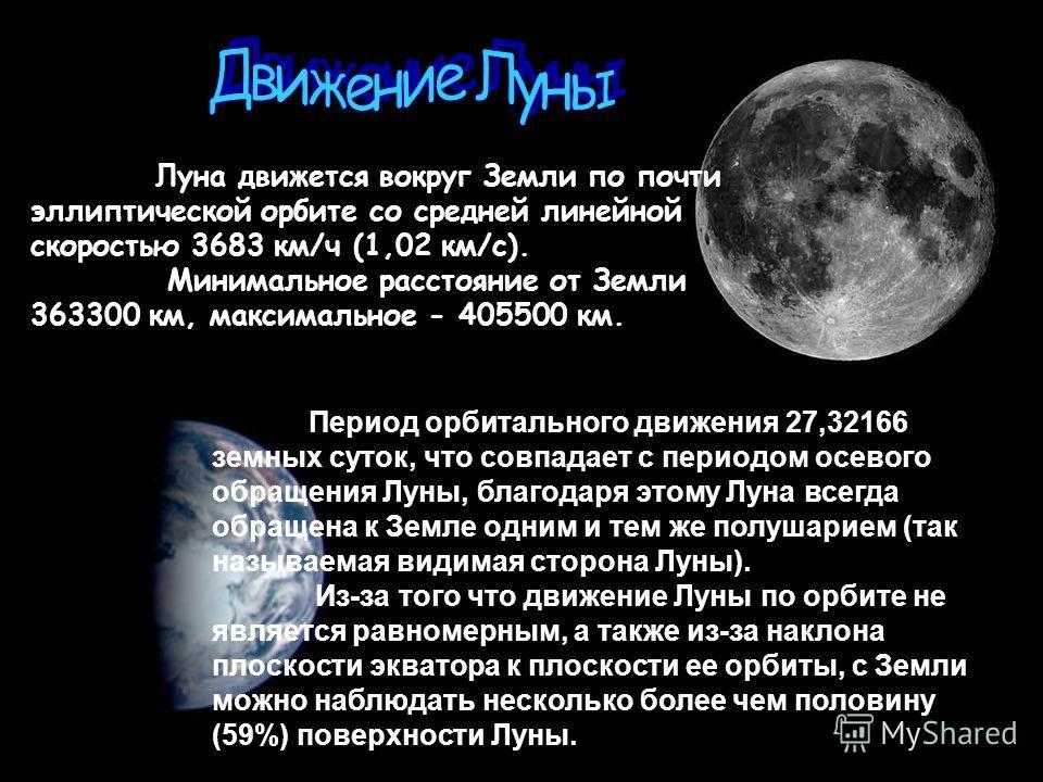 Луна движется вокруг Земли по почти эллиптической орбите со средней линейной скоростью 3683 км/ч (1,02 км/с). Минимальное расстояние от Земли 363300 км, максимальное - 405500 км. Период орбитального движения 27,32166 земных суток, что совпадает с пер