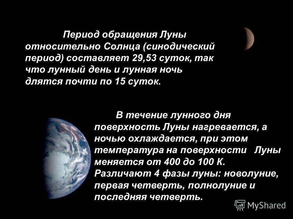 Период обращения Луны относительно Солнца (синодический период) составляет 29,53 суток, так что лунный день и лунная ночь длятся почти по 15 суток. В течение лунного дня поверхность Луны нагревается, а ночью охлаждается, при этом температура на повер