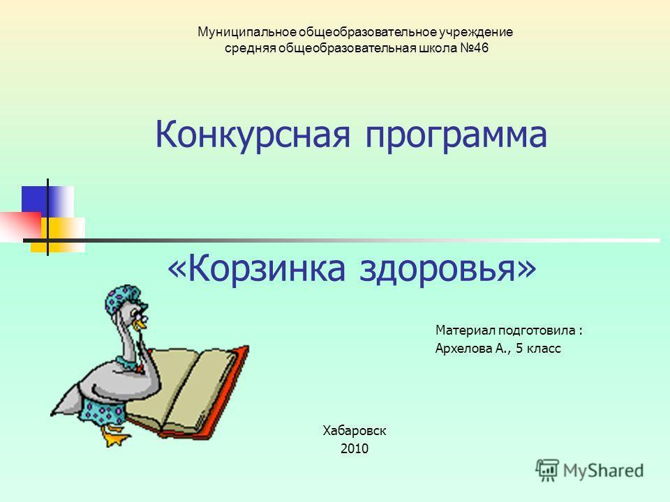 Хабаровск 2010 Муниципальное общеобразовательное учреждение средняя общеобразовательная школа 46 Конкурсная программа «Корзинка здоровья» Материал подготовила : Архелова А., 5 класс