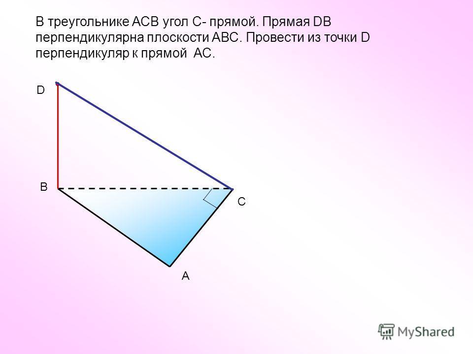 В треугольнике АСВ угол С- прямой. Прямая DВ перпендикулярна плоскости АВС. Провести из точки D перпендикуляр к прямой АС. С А В D