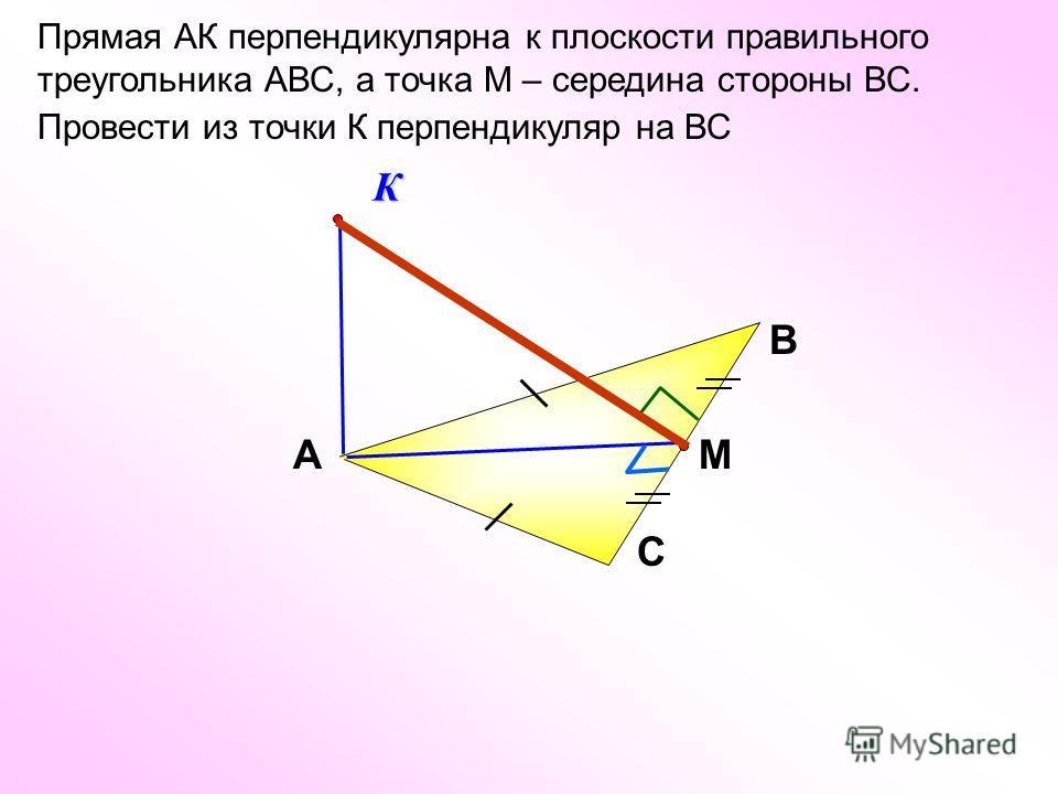 Прямая АК перпендикулярна к плоскости правильного треугольника АВС, а точка М – середина стороны ВС. Провести из точки К перпендикуляр на ВС В С АМ К
