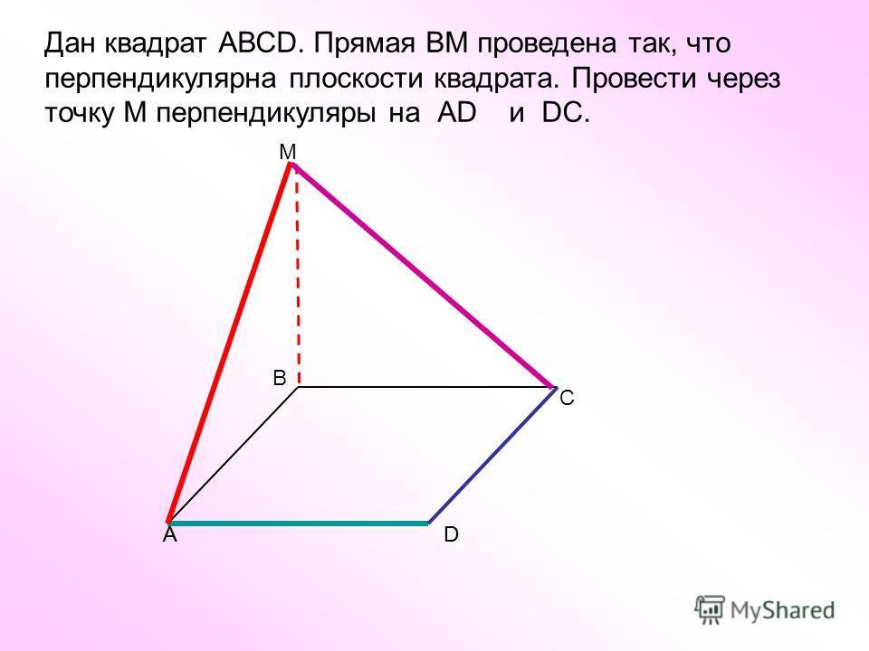 Дан квадрат АВСD. Прямая ВM проведена так, что перпендикулярна плоскости квадрата. Провести через точку М перпендикуляры на АD и DC. А С DА В D M