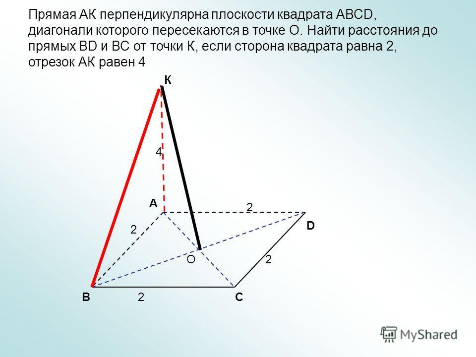 С А В D O К Прямая АК перпендикулярна плоскости квадрата АВСD, диагонали которого пересекаются в точке О. Найти расстояния до прямых ВD и ВС от точки К, если сторона квадрата равна 2, отрезок АК равен 4 4 2 2 2 2