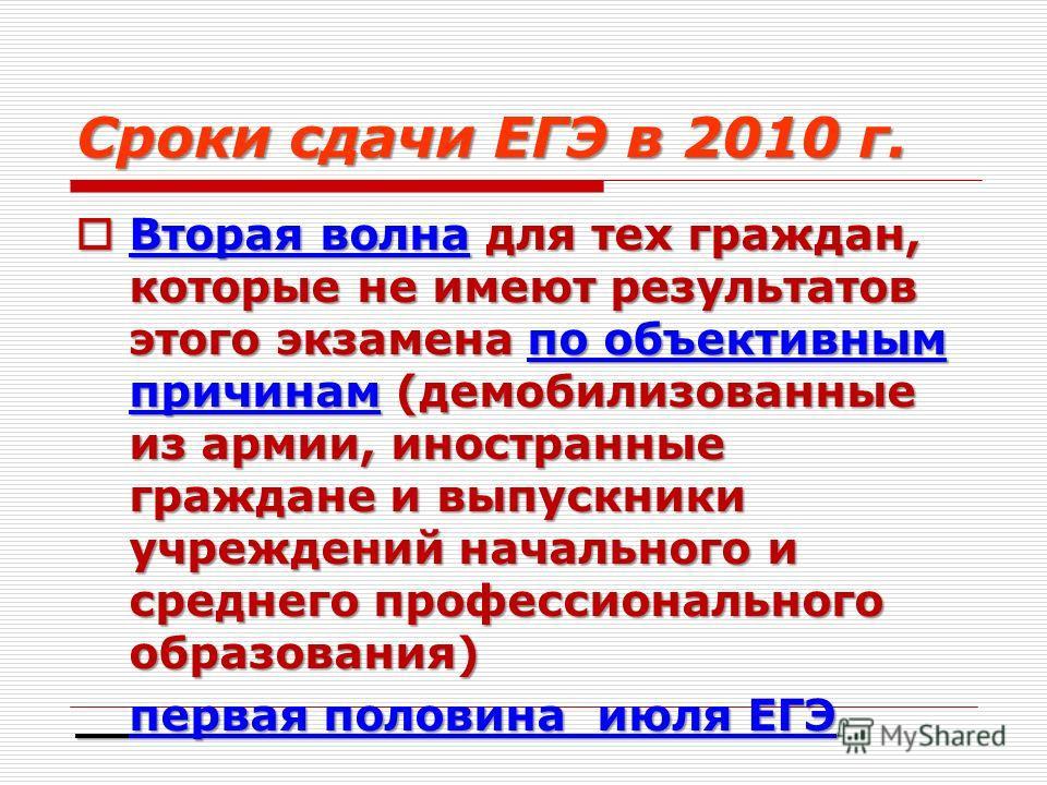 Сроки сдачи ЕГЭ в 2010 г. Вторая волна для тех граждан, которые не имеют результатов этого экзамена по объективным причинам (демобилизованные из армии, иностранные граждане и выпускники учреждений начального и среднего профессионального образования)