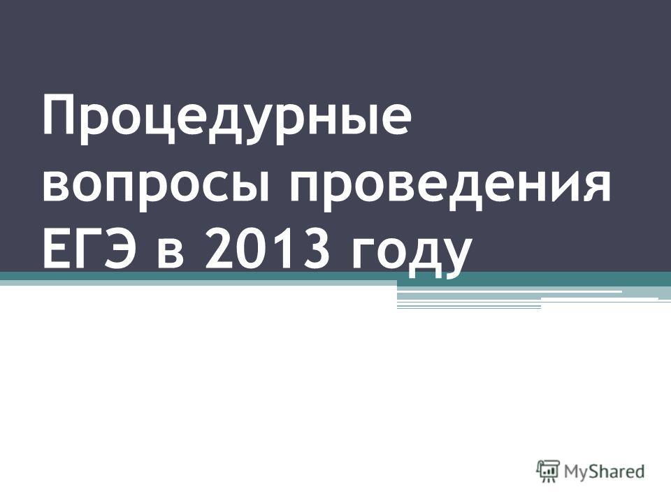 Процедурные вопросы проведения ЕГЭ в 2013 году