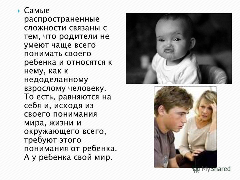 Самые распространенные сложности связаны с тем, что родители не умеют чаще всего понимать своего ребенка и относятся к нему, как к недоделанному взрослому человеку. То есть, равняются на себя и, исходя из своего понимания мира, жизни и окружающего вс