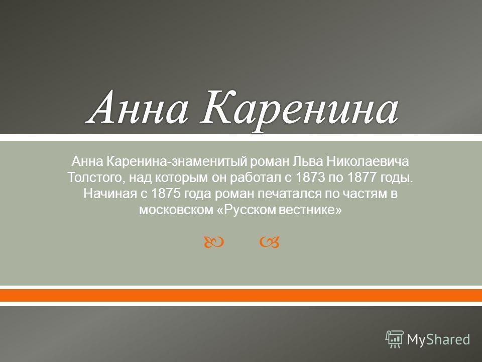 Анна Каренина - знаменитый роман Льва Николаевича Толстого, над которым он работал с 1873 по 1877 годы. Начиная с 1875 года роман печатался по частям в московском « Русском вестнике »