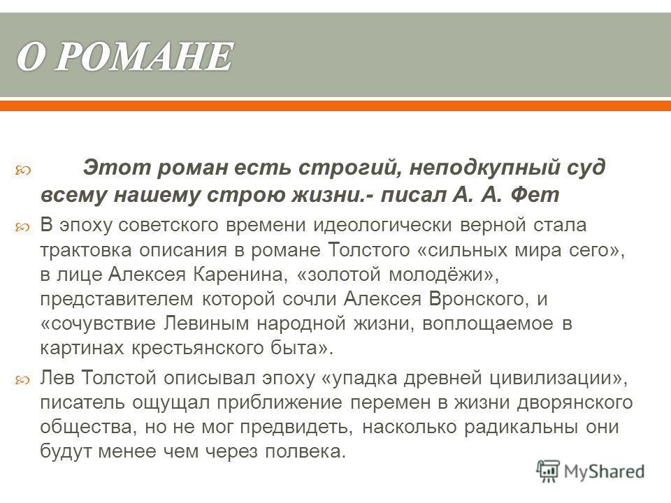 Этот роман есть строгий, неподкупный суд всему нашему строю жизни.- писал А. А. Фет В эпоху советского времени идеологически верной стала трактовка описания в романе Толстого « сильных мира сего », в лице Алексея Каренина, « золотой молодёжи », предс