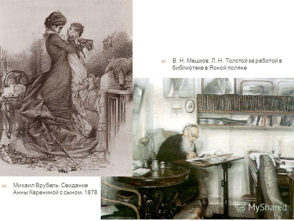 Михаил Врубель. Свидание Анны Карениной с сыном. 1878 В. Н. Мешков. Л. Н. Толстой за работой в библиотеке в Ясной поляне