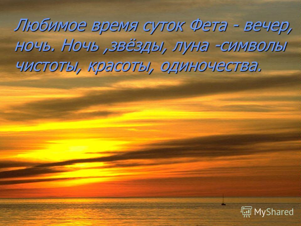 Любимое время суток Фета - вечер, ночь. Ночь,звёзды, луна -символы чистоты, красоты, одиночества.