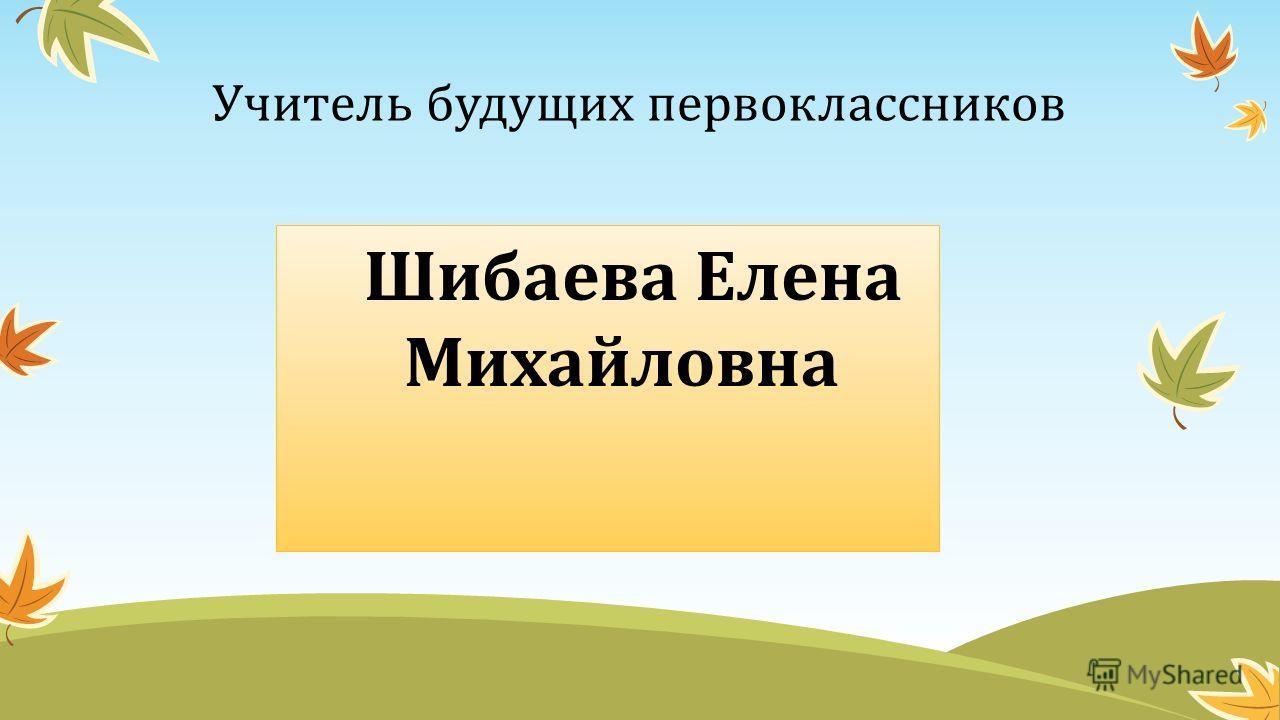 Учитель будущих первоклассников Шибаева Елена Михайловна