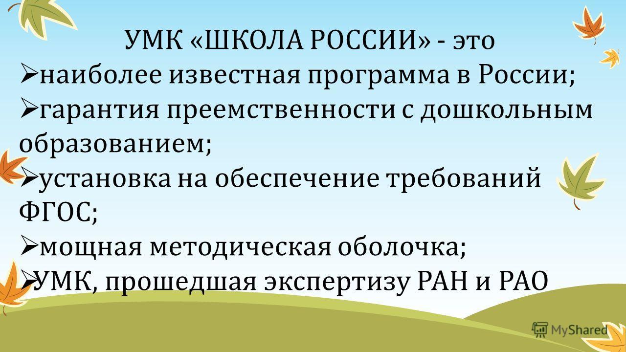 УМК «ШКОЛА РОССИИ» - это наиболее известная программа в России; гарантия преемственности с дошкольным образованием; установка на обеспечение требований ФГОС; мощная методическая оболочка; УМК, прошедшая экспертизу РАН и РАО