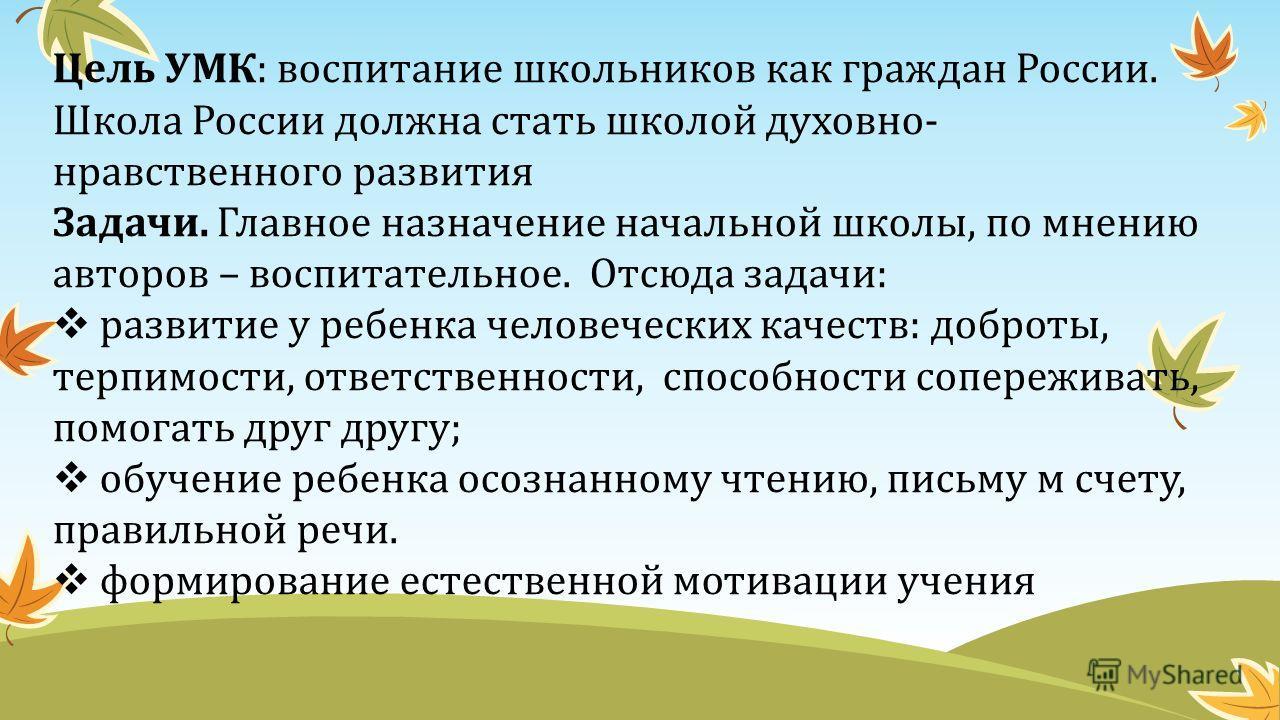 Цель УМК: воспитание школьников как граждан России. Школа России должна стать школой духовно- нравственного развития Задачи. Главное назначение начальной школы, по мнению авторов – воспитательное. Отсюда задачи: развитие у ребенка человеческих качест