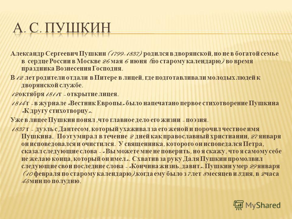Александр Сергеевич Пушкин (1799-1837) родился в дворянской, но не в богатой семье в сердце России в Москве 26 мая 6 июня ( по старому календарю ) во время праздника Вознесения Господня. В 12 лет родители отдали в Питере в лицей, где подготавливали м