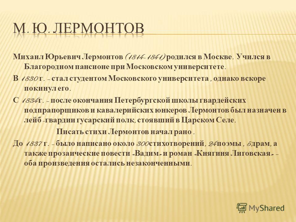 Михаил Юрьевич Лермонтов (1814-1841) родился в Москве. Учился в Благородном пансионе при Московском университете. В 1830 г. – стал студентом Московского университета, однако вскоре покинул его. С 1834 г. – после окончания Петербургской школы гвардейс