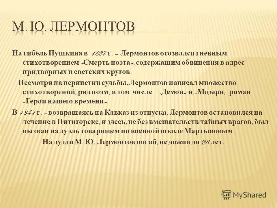 На гибель Пушкина в 1837 г. – Лермонтов отозвался гневным стихотворением « Смерть поэта », содержащим обвинения в адрес придворных и светских кругов. Несмотря на перипетии судьбы, Лермонтов написал множество стихотворений, ряд поэм, в том числе – « Д