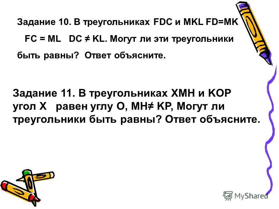 Задание 10. В треугольниках FDC и MKL FD=MK FC = ML DC KL. Могут ли эти треугольники быть равны? Ответ объясните. Задание 11. В треугольниках XMH и KOP угол X равен углу О, MH KP, Могут ли треугольники быть равны? Ответ объясните.