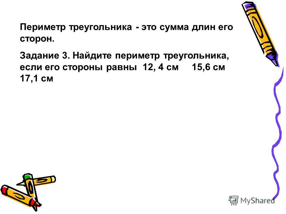Периметр треугольника - это сумма длин его сторон. Задание 3. Найдите периметр треугольника, если его стороны равны 12, 4 см 15,6 см 17,1 см