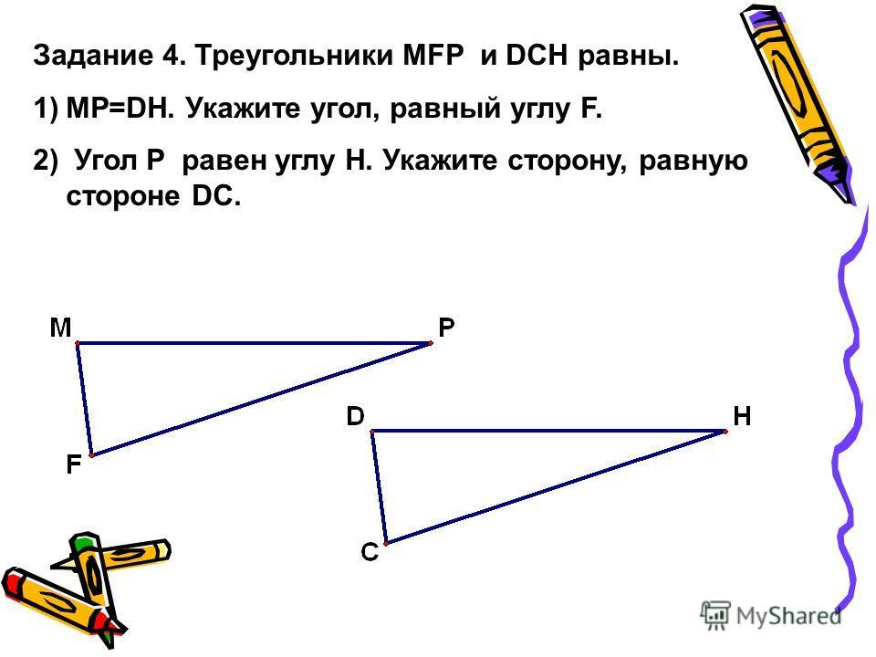 Задание 4. Треугольники MFP и DCH равны. 1)MP=DH. Укажите угол, равный углу F. 2) Угол P равен углу H. Укажите сторону, равную стороне DC.