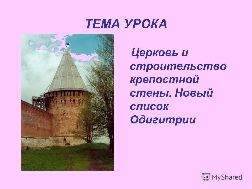 ТЕМА УРОКА Церковь и строительство крепостной стены. Новый список Одигитрии