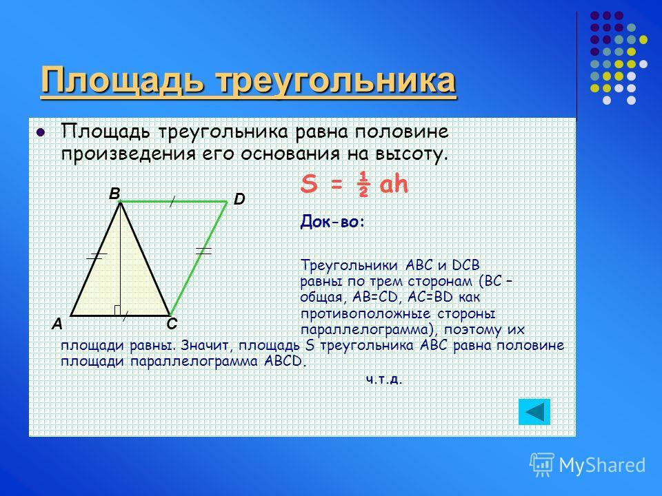 Площадь треугольника Площадь треугольника равна половине произведения его основания на высоту. S = ½ ah Док-во: Треугольники АВС и DCB равны по трем сторонам (ВС – общая, АВ=СD, AC=BD как противоположные стороны параллелограмма), поэтому их площади р