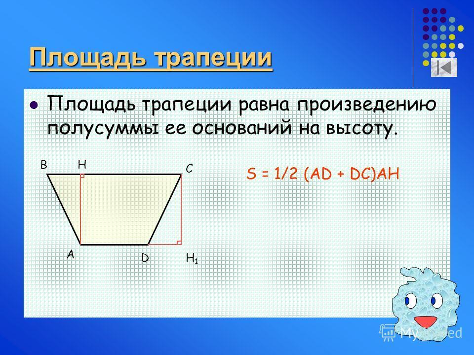 Площадь трапеции Площадь трапеции равна произведению полусуммы ее оснований на высоту. A D C BH H1H1 S = 1/2 (AD + DC)AH