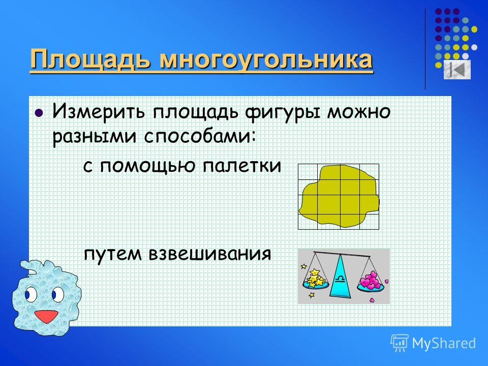 Площадь многоугольника Измерить площадь фигуры можно разными способами: с помощью палетки путем взвешивания