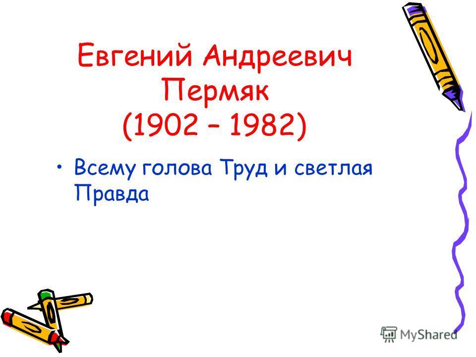 Евгений Андреевич Пермяк (1902 – 1982) Всему голова Труд и светлая Правда