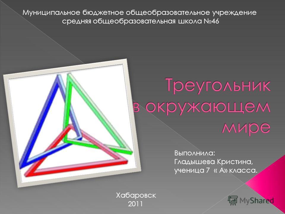 Муниципальное бюджетное общеобразовательное учреждение средняя общеобразовательная школа 46 Хабаровск 2011 Выполнила: Гладышева Кристина, ученица 7 « А» класса.