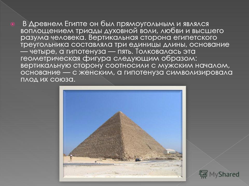 В Древнем Египте он был прямоугольным и являлся воплощением триады духовной воли, любви и высшего разума человека. Вертикальная сторона египетского треугольника составляла три единицы длины, основание четыре, а гипотенуза пять. Толковалась эта геомет