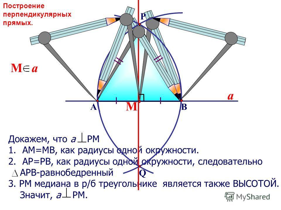 Докажем, что а РМ 1.АМ=МВ, как радиусы одной окружности. 2.АР=РВ, как радиусы одной окружности, следовательно АРВ-равнобедренный 3. РМ медиана в р/б треугольнике является также ВЫСОТОЙ. Значит, а РМ. М М a a ВА Q P Построение перпендикулярных прямых.