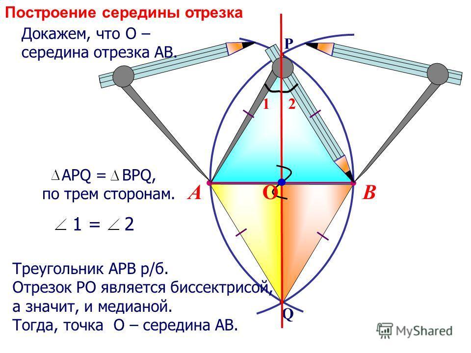 Q P ВА АРQ = BPQ, по трем сторонам. 12 1 = 2 Треугольник АРВ р/б. Отрезок РО является биссектрисой, а значит, и медианой. Тогда, точка О – середина АВ. О Докажем, что О – середина отрезка АВ. Построение середины отрезка