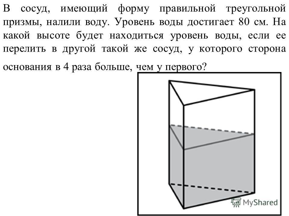 В сосуд, имеющий форму правильной треугольной призмы, налили воду. Уровень воды достигает 80 см. На какой высоте будет находиться уровень воды, если ее перелить в другой такой же сосуд, у которого сторона основания в 4 раза больше, чем у первого?