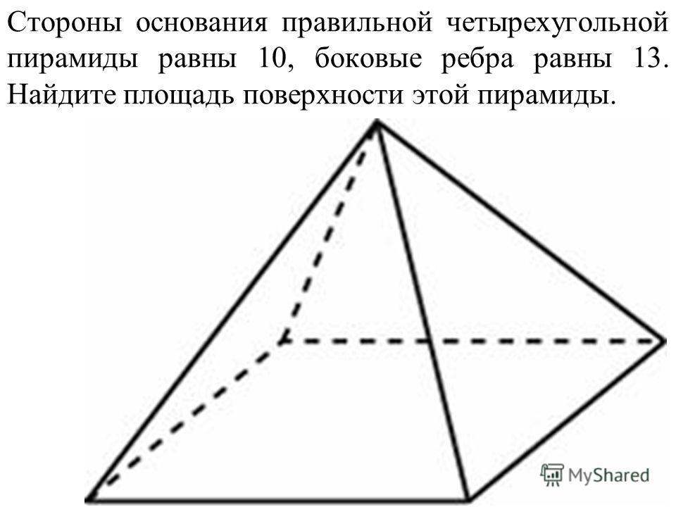 Стороны основания правильной четырехугольной пирамиды равны 10, боковые ребра равны 13. Найдите площадь поверхности этой пирамиды.