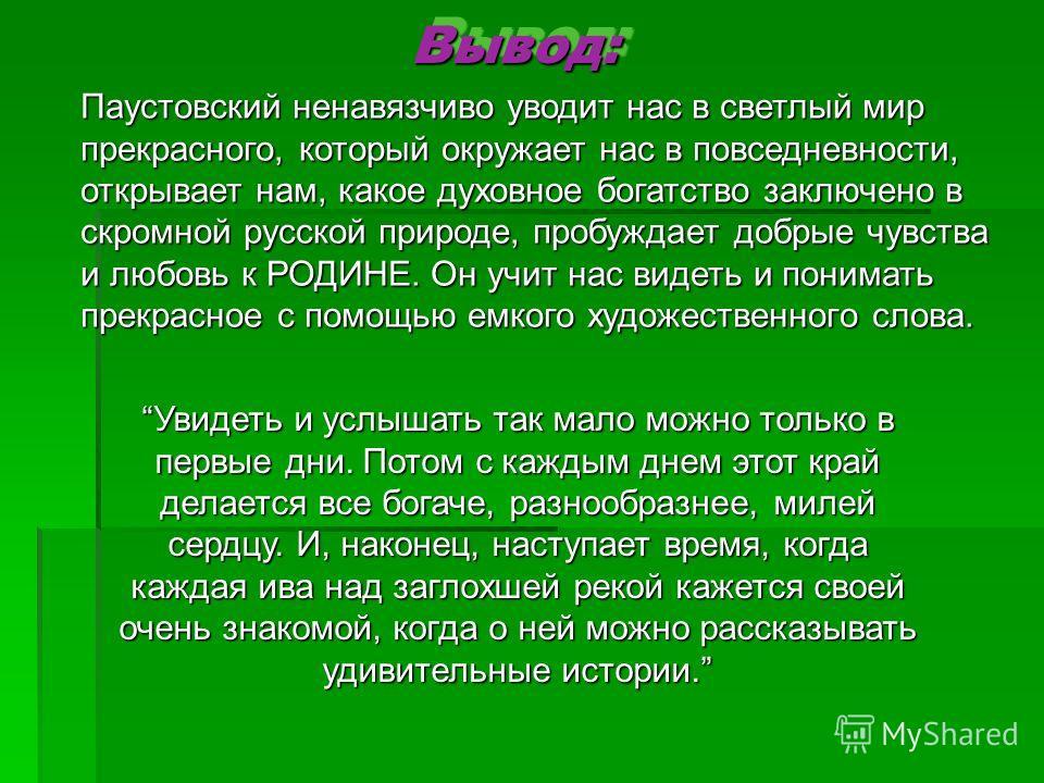 Вывод:Вывод: Паустовский ненавязчиво уводит нас в светлый мир прекрасного, который окружает нас в повседневности, открывает нам, какое духовное богатство заключено в скромной русской природе, пробуждает добрые чувства и любовь к РОДИНЕ. Он учит нас в
